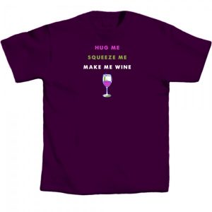 Hug Me Squeeze Me Make Me Wine T-Shirt